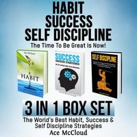 Habit: Success: Self Discipline: The Time To Be Great Is Now! 3 in 1 Box Set: The World's Best Habit, Success & Self Discipline Strategies - Ace McCloud