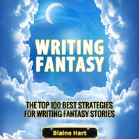 Writing Fantasy: The Top 100 Best Strategies For Writing Fantasy Stories - Blaine Hart