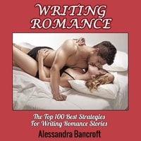 Writing Romance: The Top 100 Best Strategies For Writing Romance Stories - Alessandra Bancroft