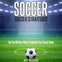 Soccer: Soccer Strategies: The Top 100 Best Ways To Improve Your Soccer Game - Ace McCloud
