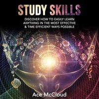 Study Skills: Discover How To Easily Learn Anything In The Most Effective & Time Efficient Ways Possible - Ace McCloud