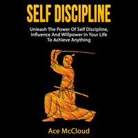 Self Discipline: Unleash The Power Of Self Discipline, Influence And Willpower In Your Life To Achieve Anything - Ace McCloud