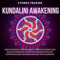 Kundalini Awakening: Discover How To Boost Your Positive Energy And Relieve Stress By Achieving Higher Levels Of Consciousness And Rebalancing Your Chakras - Athena Frazier