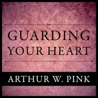 Guarding Your Heart - Arthur W. Pink