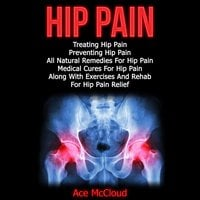 Hip Pain: Treating Hip Pain: Preventing Hip Pain, All Natural Remedies For Hip Pain, Medical Cures For Hip Pain, Along With Exercises And Rehab For Hip Pain Relief - Ace McCloud