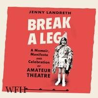 Break a Leg: A memoir, manifesto and celebration of amateur theatre - Jenny Landreth