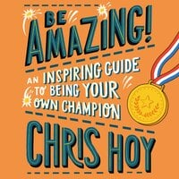 Be Amazing! An inspiring guide to being your own champion - Sir Chris Hoy