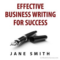 Effective Business Writing for Success: How to Convey Written Messages Clearly and Make a Positive Impact on Your Readers - Jane Smith