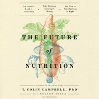 The Future of Nutrition: An Insider's Look at the Science, Why We Keep Getting It Wrong, and How to Start Getting It Right - T. Colin Campbell
