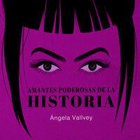 Amantes poderosas de la historia - Ángela Vallvey