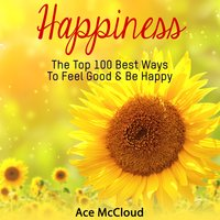 Happiness: The Top 100 Best Ways To Feel Good & Be Happy - Ace McCloud