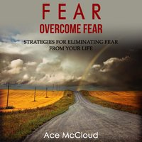 Fear: Overcome Fear - Strategies For Eliminating Fear From Your Life - Ace McCloud