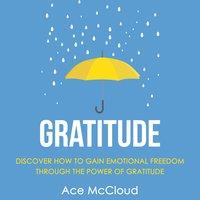 Gratitude: Discover How To Gain Emotional Freedom Through The Power Of Gratitude - Ace McCloud