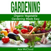 Gardening: Organic Vegetable Gardening Made Easy - Ace McCloud