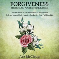 Forgiveness: The Healing Power Of Forgiveness: Discover How To Use The Power Of Forgiveness To Truly Live A Much Happier, Productive And Fulfilling Life - Ace McCloud