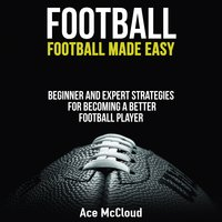 Football - Football Made Easy: Beginner and Expert Strategies For Becoming A Better Football Player - Ace McCloud