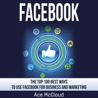 Facebook: The Top 100 Best Ways To Use Facebook For Business and Marketing