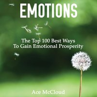 Emotions: The Top 100 Best Ways To Gain Emotional Prosperity - Ace McCloud