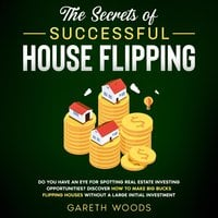 The Secrets of Successful House Flipping: Do You Have an Eye for Spotting Real Estate Investing Opportunities? Discover How to Make Big Bucks Flipping Houses Without a Large Initial Investment - Gareth Woods