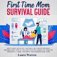 First Time Mom Survival Guide Don't Panic! We've Got Your Back. Be a Rockstar Mom & Prepare Every Step of The Most Exciting Journey of Your Life. Pregnancy, Labor, Childbirth and Newborn Baby Care - Laura Warren