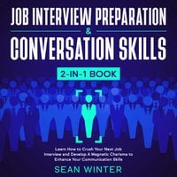 Job Interview Preparation and Conversation Skills : 2-in-1 Book Learn How to Crush Your Next Job Interview and Develop A Magnetic Charisma to Enhance Your Communication Skills - Sean Winter
