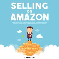 Selling On Amazon: The Essential Guide to Amazon Sales Secrets, Learn About Effective Techniques and Strategies to Achieve Selling Success on Amazon - Chase Ezio