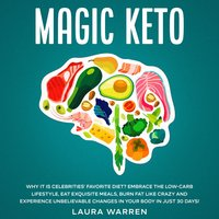 Magic Keto: Why it Is Celebrities' Favorite Diet? Embrace The Low-Carb Lifestyle, Eat Exquisite Meals, Burn Fat Like Crazy and Experience Unbelievable Changes in Your Body in Just 30 Days - Laura Warren