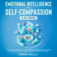 Emotional Intelligence and Self-Compassion: 2-in-1 Book Discover How to Positively Embrace Your Negative Emotions and Improve Your Social Skill, Even if You're Constantly Too Hard on Yourself - Emma Walls