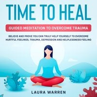 Time to Heal: Guided Meditation to Overcome Trauma Believe and Prove You Can Truly Help Yourself to Overcome Hurtful Feelings, Trauma, Depression and Helplessness Feeling - Laura Warren