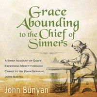 Grace Abounding to the Chief of Sinners - John Bunyan