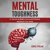 Mental Toughness: 21 Secrets to Build a Successful Mindset and Reach Your Goals - Eric Peak