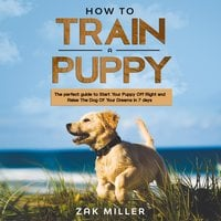 How to Train a Puppy: The Perfect Guide to Start Your Puppy Off Right and Raise the Dog of your Dream in 7 days - Zak Miller