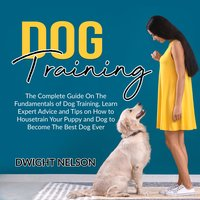 Dog Training: The Complete Guide On The Fundamentals of Dog Training, Learn Expert Advice and Tips on How to Housetrain Your Puppy and Dog to Become The Best Dog Ever - Dwight Nelson