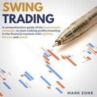 Swing Trading: A Comprehensive Guide of the Best-Proven Strategies to Start Making Profits Investing in the Financial Markets with Options, Futures, and Stocks