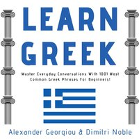 Learn Greek: Master Everyday Conversations With 1001 Most Common Greek Phrases For Beginners! - Alexander Georgiou, Dimitri Noble