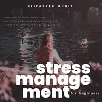 Stress Management for Beginners: Learn How to Stress Free Living and Finding Peace by Using Mindfulness. Fast Proven Treatment for Stress & Anxiety - Elizabeth Muniz