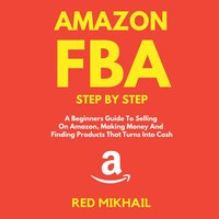 Amazon FBA A Beginners Guide To Selling On Amazon, Making Money And Finding Products That Turns Into Cash - Red Mikhail