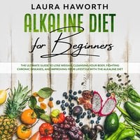 Alkaline Diet for Beginners: The Ultimate Guide to Lose Weight, Cleansing Your Body, Fighting Chronic Diseases and Improving Your Lifestyle with the Alkaline Diet - Laura Haworth
