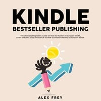 Kindle Bestseller Publishing: The Ultimate Beginner's Guide on How to Publish on Amazon Kindle, Learn the Best Tips and Advice on How to Publish eBooks on Amazon Kindle - Alex Frey