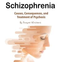 Schizophrenia: Causes, Consequences, and Treatment of Psychosis - Dwayne Winstons
