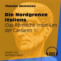 Die Nordgrenze Italiens - Das Römische Imperium der Caesaren, Band 1 - Theodor Mommsen