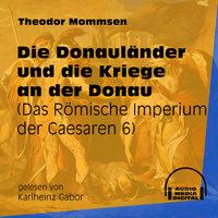 Die Donauländer und die Kriege an der Donau - Das Römische Imperium der Caesaren, Band 6 - Theodor Mommsen
