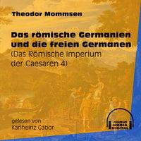 Das römische Germanien und die freien Germanen - Das Römische Imperium der Caesaren, Band 4 - Theodor Mommsen