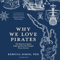 Why We Love Pirates: The Hunt for Captain Kidd and How He Changed Piracy Forever - Rebecca Simon