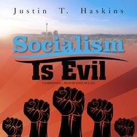 Socialism Is Evil: The Moral Case against Marx's Radical Dream - Justin T. Haskins