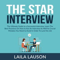 The Star Interview: The Ultimate Guide to a Successful Interview, Learn The Best Practices On How to Ace An Interview As Well As Crucial Mistakes You Need to Avoid In Order To Land the Job - Laila Lauson