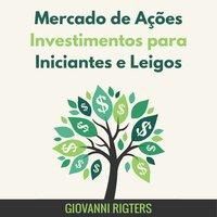 Mercado de Ações Investimentos para Iniciantes e Leigos - Giovanni Rigters