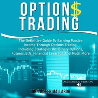 Options Trading: The Definitive Guide To Earning Passive Income Through Options Trading - Including Strategies On: Binary Options, Futures, Etfs, Financial Leverage And Much More - John Josefh Mallardh