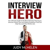 Interview Hero: The Ultimate Guide to the Best Interview Techniques, Discover Useful Tips and Helpful Guidelines That Can Help You Land Your Perfect Job - Judy McHelen
