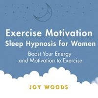 Exercise Motivation Sleep Hypnosis For Women: Boost Your Energy and Motivation to Exercise - Joy Woods
